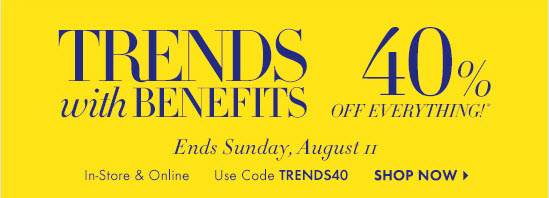 TRENDS WITH BENEFITS  40% OFF EVERYTHING!*  Ends Sunday, August 11 In–Store & Online Use Code TRENDS40  SHOP NOW