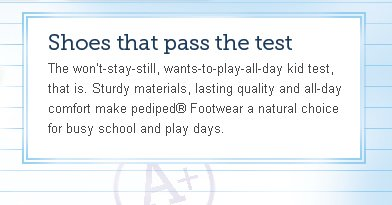 The won't-stay-still, wants-to-play-all-day kid test, that is. Sturdy materials, lasting quality and all-day comfort make pediped® Footwear a natural choice for busy school and play days.