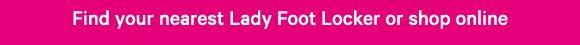 Find your nearest Lady Foot Locker or shop online