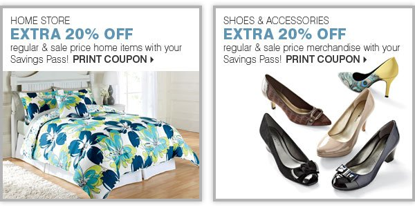 HOME STORE EXTRA 20% OFF regular & sale price home items with your Savings Pass! SHOES & ACCESSORIES EXTRA 20% OFF regular & sale price merchandise with your Savings Pass! Print coupon.