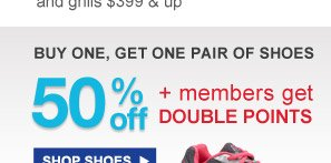 BUY ONE, GET ONE PAIR OF SHOES 50% off + members get DOUBLE POINTS | SHOP SHOES