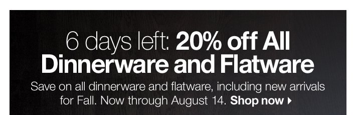 6 days left: 20% off All Dinnerware and  Flatware