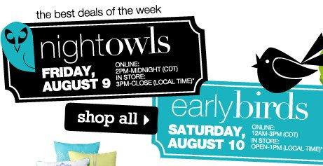 THE BEST DEALS OF THE WEEK.  Night Owls  Friday, August 9 Online: 2PM-Midnight (CDT) In store: 3PM-Close (local time).  Early Birds Saturday, August 10 Online: 12AM-3PM (CDT) In store: Open-1PM (local time).  SHOP ALL