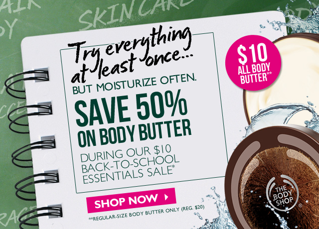 Try everything at least once... BUT MOISTURIZE OFTEN. SAVE 50% ON BODY BUTTER DURING OUR $10 BACK-TO-SCHOOL ESSENTIALS SALE* -- $10 All Body Butter** -- SHOP NOW -- **Regular-size body butter only (Reg. $20)