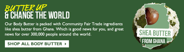 BUTTER UP & CHANGE THE WORLD -- Our Body Butter is packed with Community Fair Trade ingredients like shea butter from Ghana. Which is good news for you, and great news for over 300,000 people around the world. -- SHEA BUTTER FROM GHANA -- SHOP ALL BODY BUTTER