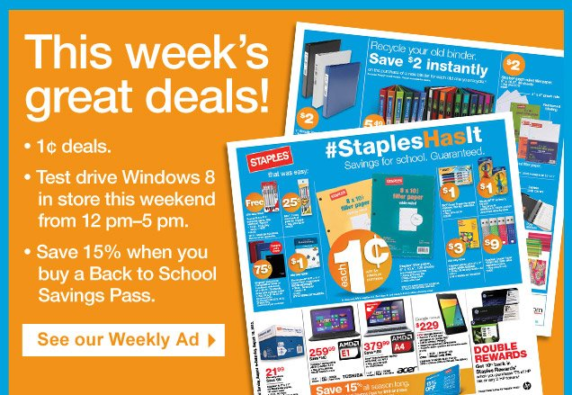 This  weeks great deals! 1 cent deals. Test drive Windows 8 in store this  weekend from 12 pm-5pm. Save 15% when you buy a Back to School Savings  Pass. See our Weekly Ad