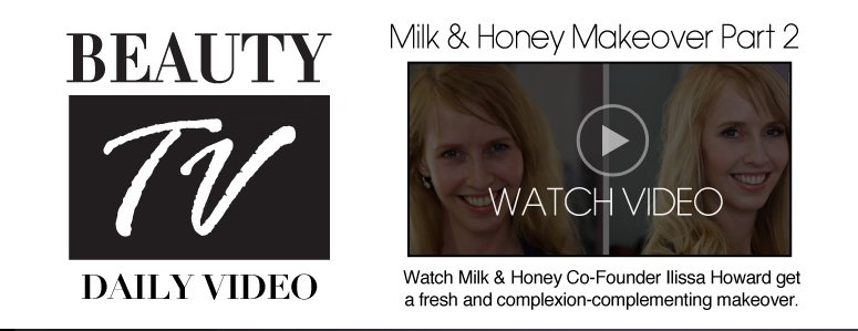 Beauty TV Daily Video Milk & Honey Makeover #2 Watch Milk & Honey Co-Founder Ilissa Howard get a fresh and complexion- complementing makeover. Watch Video>>