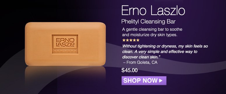 "5 Stars Erno Laszlo Phelityl Cleansing Bar  A gentle cleansing bar to soothe and moisturize dry skin types.  ""Without tightening or dryness, my skin feels so clean. A very simple and effective way to discover clean skin."" - From Goleta, CA  $39.00 Shop Now>>"