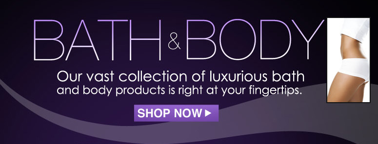 Bath & Body Our vast collection of luxurious bath and body products is right at your fingertips. Shop Now>>