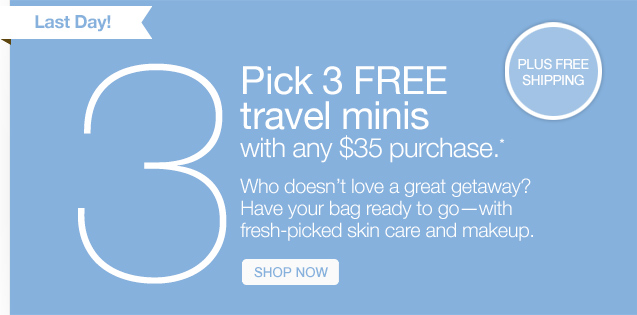 Last Day! Pick 3 FREE travel minis with any $35 purchase.* Who doesn't love a great getaway? Have your bag ready to go–with fresh-picked skin care and makeup. SHOP NOW.