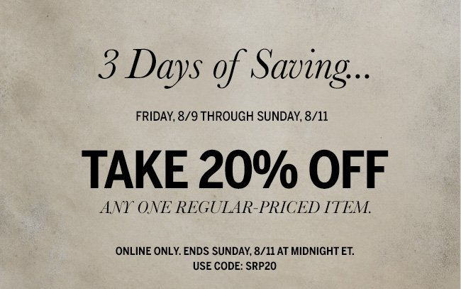 3 Days of Saving... Friday, 8/9 through Sunday, 8/11. Take 20% Off any one regular-priced item. Online only. Ends Sunday, 8/11 at midnight ET. Use code: SRP20