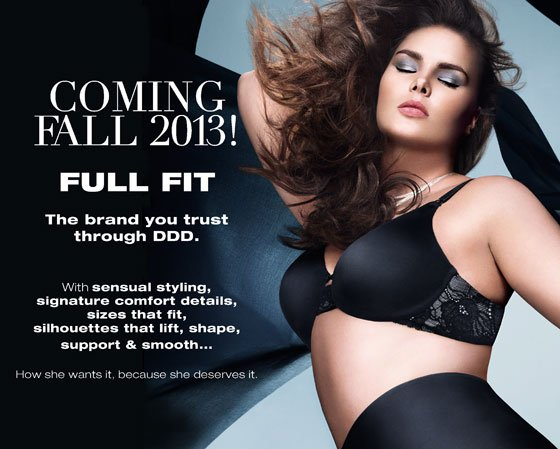 Coming Fall 2013! Full Fit: The brand you trust through DDD. With sensual styling, signature comfort details, sizes that fit, silhouettes that lift, shape, support & smooth... How she wants it because she deserves it