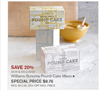 SAVE 20% - NEW & EXCLUSIVE - WILLIAMS-SONOMA POUND CAKE MIXES - SPECIAL PRICE $8.76 - REG. $10.95, 20% OFF REG. PRICE