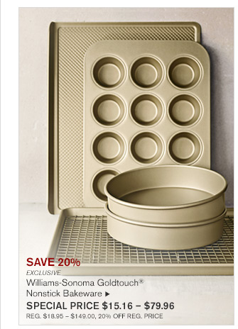 SAVE 20% - EXCLUSIVE - WILLIAMS-SONOMA GOLDTOUCH® - NONSTICK BAKEWARE - SPECIAL PRICE $16.76 - $91.96 - REG. $20.95 - $114.95, 20% OFF REG. PRICE