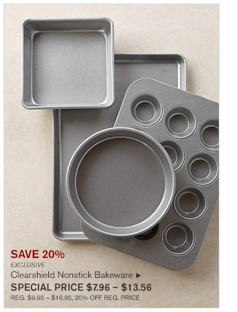 SAVE 20% - EXCLUSIVE - CLEARSHIELD NONSTICK BAKEWARE - SPECIAL PRICE $7.96 - $13.56 - REG. $9.95 - $16.95, 20% OFF REG. PRICE