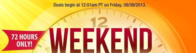 Deals begin at 12:01am PT on Friday, 08/09/2013. 72 HOURS ONLY! WEEKEND DEALBLASTER
