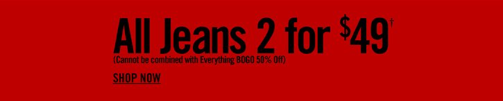 ALL JEANS 2 FOR $49† - SHOP NOW