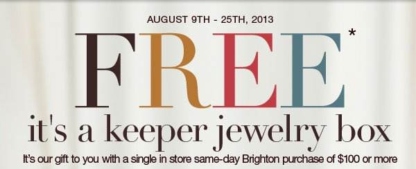 August 9th - 25th, 2013 - FREE* it's a keeper jewelry box. It's our gift to you with a single in store same-day Brighton purchase of $100 or more.