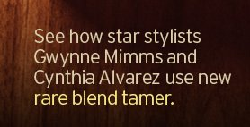 See  how star stylists Gwynne Mimms and Cynthia Alvarez use new rare blend  tamer
