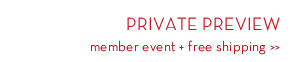 PRIVATE PREVIEW member event + free shipping.