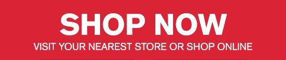 SHOP NOW - VISIT YOUR NEAREST STORE OR SHOP ONLINE