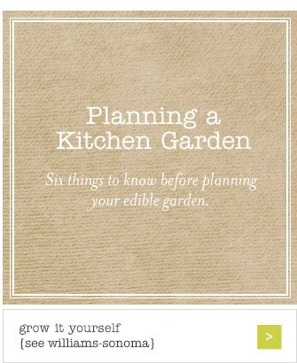 Planning a Kitchen Garden -- Six things to know before planning your edible garden. -- grow it yourself {see williams-sonoma}