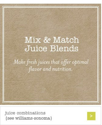 Mix & Match Juice Blends -- Make fresh juices that offer optimal flavor and nutrition -- juice combinations {see williams-sonoma}