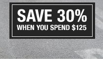 SAVE 30% WHEN YOU SPEND $125