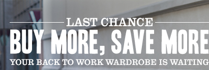 LAST CHANCE - BUY MORE, SAVE MORE. YOUR BACK TO WORK WARDROBE IS WAITING