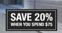 SAVE 20% WHEN YOU SPEND $75