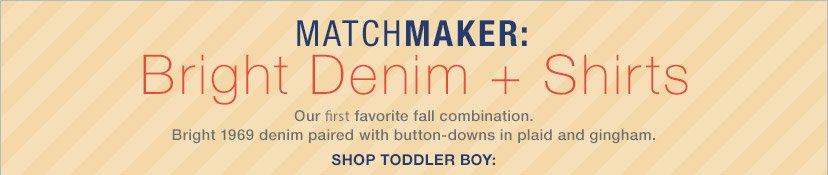 MATCHMAKER: Bright Denim + Shirts   SHOP TODDLER BOY: