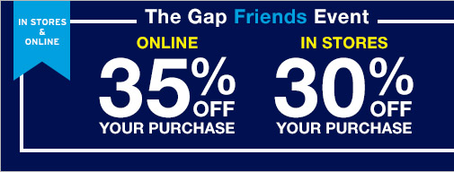 IN STORES & ONLINE | The Gap Friends Event | ONLINE 35% OFF YOUR PURCHASE | IN STORES 30% OFF YOUR PURCHASE