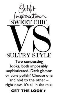 SWEET CHIC VS SULTRY STYLE. Two contrasting looks, both impossibly sophisticated. GET THE LOOK