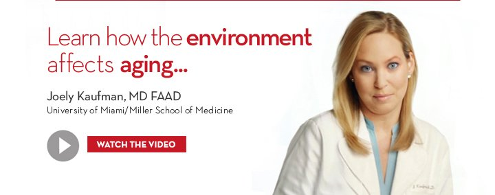 Learn how the environment affects aging... Joely Kaufman, MD FAAD. University of Miami/Miller School of Medicine. WATCH THE VIDEO.