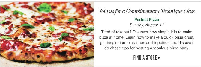 Join us for a Complimentary Technique Class - Perfect Pizza - Sunday, August 11 - Tired of takeout? Discover how simple it is to make pizza at home. Learn how to make a quick pizza crust, get inspiration for sauces and toppings and discover do-ahead tips for hosting a fabulous pizza party. - FIND A STORE