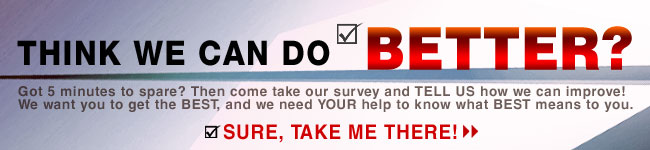 THINK WE CAN DO BETTER? Got 5 minutes to spare? Then come take our survey and TELL US how we can improve! We want you to get the BEST, and we need YOUR help to know what BEST means to you. SURE, TAKE ME THERE!