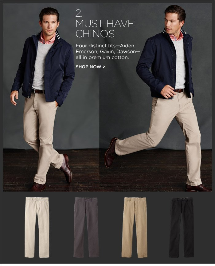 2. MUST–HAVE CHINOS | Four distinct fits–Aiden, Emerson, Gavin, Dawson– all in premium cotton. SHOP NOW