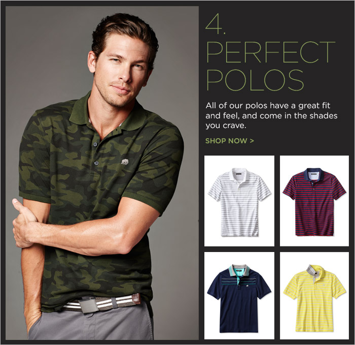 4. PERFECT POLOS | All of our polos have a great fit and feel, and come in the shades you crave. SHOP NOW