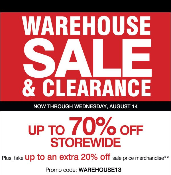 Warehouse Sale and Clearance Now through Wednesday, August 14 Up to 70% off throughout the Home Store Plus, take up to an extra 15% off sale price merchandise** Promo code: WAREHOUSE13