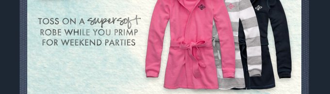 TOSS ON A SUPERSOFT ROBE WHILE YOU PRIMP FOR WEEKEND PARTIES