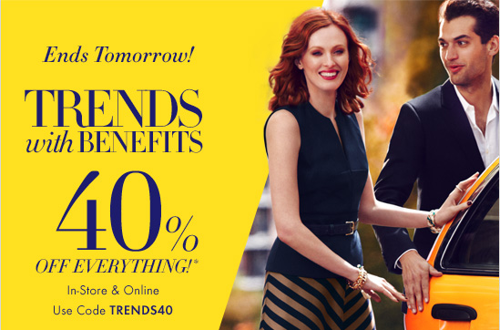 Ends Tomorrow!  TRENDS WITH BENEFITS 40% OFF EVERYTHING!*  In–Store & Online Use Code TRENDS40