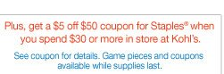 Plus, get a $5 off $50 coupon for Staples when you spend $30 or more in store at Kohl's. See coupon for details. Game pieces and coupons available while supplies last.