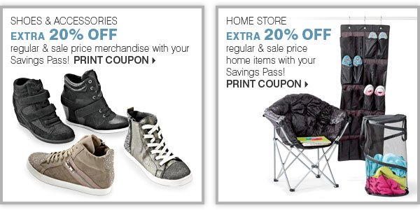SHOES & ACCESSORIES EXTRA 20% OFF regular & sale price merchandise with your Savings Pass! Print coupon. HOME STORE EXTRA 20% OFF regular & sale price home items with your Savings Pass!
