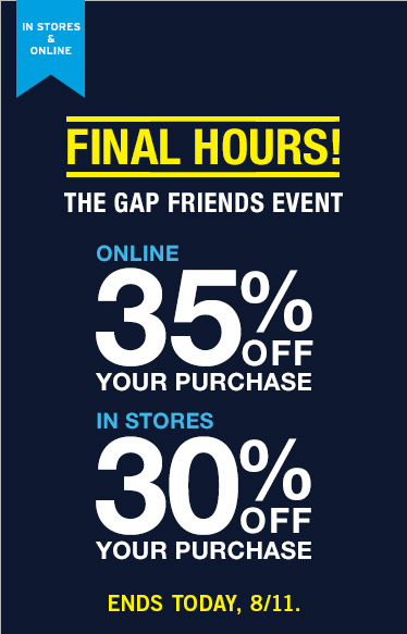 IN STORES & ONLINE | FINAL HOURS! | THE GAP FRIENDS EVENT | ONLINE 35% OFF YOUR PURCHASE | IN STORES 30% OFF YOUR PURCHASE | ENDS TODAY 8/11.