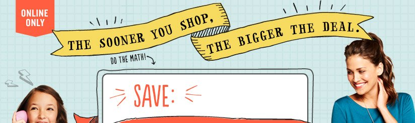 ONLINE ONLY | THE SOONER YOU SHOP, THE BIGGER THE DEAL. | DO THE MATH! | SAVE: