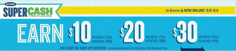 OLD NAVY SUPER CASH | IT PAYS TO LOOK GOOD | In Stores & NOW ONLINE! 8/8–9/4 | EARN $10 WHEN YOU SPEND $25 | $20 WHEN YOU SPEND $50 | $30 WHEN YOU SPEND $75