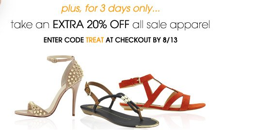 plus, for 3 days only... take an EXTRA 20% OFF all sale apparel. ENTER CODE TREAT AT CHECKOUT BY 8/13
