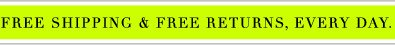 FREE SHIPPING & FREE RETURNS, EVERY DAY. Let the store come to you.