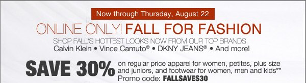Now through Thursday, August 22. ONLINE ONLY! FALL FOR FASHION. SHOP FALL'S HOTTEST LOOKS NOW FROM OUR TOP BRANDS. Calvin Klein * Vince Camuto® * DKNY® * And more! SAVE 30% on regular price apparel for women, petites, plus size and juniors, and footwear for woemn, men and kids** Promo code: FALLSAVES30