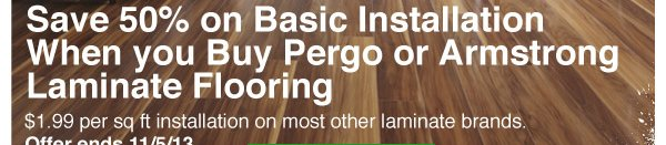 Save 50% on Basic Installation When you Buy Pergo or Armstrong Laminate Flooring. $1.99 per sq ft installation on most other laminate brands.